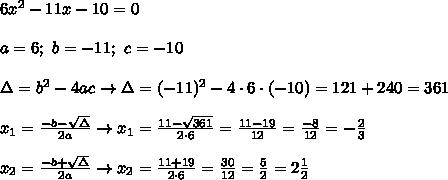 6x^2-11x-10=0\\\\a=6;\ b=-11;\ c=-10\\\\\Delta=b^2-4ac\to\Delta=(-11)^2-4\cdot6\cdot(-10)=121+240=361\\\\x_1=\frac{-b-\sqrt\Delta}{2a}\to x_1=\frac{11-\sqrt{361}}{2\cdot6}=\frac{11-19}{12}=\frac{-8}{12}=-\frac{2}{3}\\\\x_2=\frac{-b+\sqrt\Delta}{2a}\to x_2=\frac{11+19}{2\cdot6}=\frac{30}{12}=\frac{5}{2}=2\frac{1}{2}