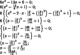 6x^2-13x+6=0;\\6(x^2-\frac{13}6x+1)=0;\\6\left\{\left(x^2-2\cdot x\cdot \frac{13}{12}+\left(\frac{13}{12}\right)^2\right)-\left(\frac{13}{12}\right)^2+1\right\}=0;\\6\left\{\left(x-\frac{13}{12}\right)^2-\frac{169}{144}+1\right\}=0;\\\left\{\left(x-\frac{13}{12}\right)^2-\frac{169}{144}+\frac{144}{144}\right\}=0;\\\left\{\left(x-\frac{13}{12}\right)^2-\frac{25}{144}\right\}=0;\\\left(x-\frac{13}{12}\right)^2=\frac{25}{144};\\x-\frac{13}{12}=\pm\frac{5}{12};\\x=\frac{13\pm5}{12};\\