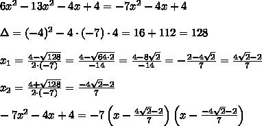 6x^2-13x^2-4x+4=-7x^2-4x+4\\\\\Delta=(-4)^2-4\cdot(-7)\cdot4=16+112=128\\\\x_1=\frac{4-\sqrt{128}}{2\cdot(-7)}=\frac{4-\sqrt{64\cdot2}}{-14}=\frac{4-8\sqrt2}{-14}=-\frac{2-4\sqrt2}{7}=\frac{4\sqrt2-2}{7}\\\\x_2=\frac{4+\sqrt{128}}{2\cdot(-7)}=\frac{-4\sqrt2-2}{7}\\\\-7x^2-4x+4=-7\left(x-\frac{4\sqrt2-2}{7}\right)\left(x-\frac{-4\sqrt2-2}{7}\right)