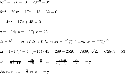 6x^2-17x+13=20x^2-32\\\\6x^2-20x^2-17x+13+32=0\\\\-14x^2-17x+45=0\\\\a=-14;\ b=-17;\ c=45\\\\\Delta=b^2-4ac;\ if\ \Delta > 0\ then\ x_1=\frac{-b-\sqrt\Delta}{2a}\ and\ x_2=\frac{-b+\sqrt\Delta}{2a}\\\\\Delta=(-17)^2-4\cdot(-14)\cdot45=289+2520=2809;\ \sqrt\Delta=\sqrt{2809}=53\\\\x_1=\frac{17-53}{2\cdot(-14)}=\frac{-36}{-28}=\frac{9}{7};\ x_2=\frac{17+53}{2\cdot(-14)}=\frac{70}{-28}=-\frac{5}{2}\\\\Answer:x=\frac{9}{7}\ or\ x=-\frac{5}{2}