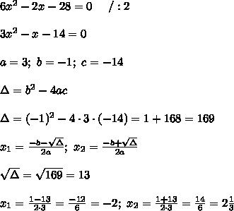 6x^2-2x-28=0\ \ \ \ /:2\\\\3x^2-x-14=0\\\\a=3;\ b=-1;\ c=-14\\\\\Delta=b^2-4ac\\\\\Delta=(-1)^2-4\cdot3\cdot(-14)=1+168=169\\\\x_1=\frac{-b-\sqrt\Delta}{2a};\ x_2=\frac{-b+\sqrt\Delta}{2a}\\\\\sqrt\Delta=\sqrt{169}=13\\\\x_1=\frac{1-13}{2\cdot3}=\frac{-12}{6}=-2;\ x_2=\frac{1+13}{2\cdot3}=\frac{14}{6}=2\frac{1}{3}