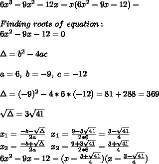 6x^3-9x^2-12x=x(6x^2-9x-12)=\\\\Finding\ roots\ of\ equation:\\6x^2-9x-12=0\\\\\Delta=b^2-4ac\\\\a=6,\ b=-9,\ c=-12 \\\\\Delta=(-9)^2-4*6*(-12)=81+288=369\\\\ \sqrt{\Delta}=3\sqrt{41}\\\\x_1=\frac{-b-\sqrt{\Delta}}{2a}\ \ x_1=\frac{9-3\sqrt{41}}{2*6}=\frac{3-\sqrt{41}}{4}\\x_2=\frac{-b+\sqrt{\Delta}}{2a}\ \ x_2=\frac{9+3\sqrt{41}}{2*6}=\frac{3+\sqrt{41}}{4}\\6x^2-9x-12=(x-\frac{3+\sqrt{41}}{4})(x-\frac{3-\sqrt{41}}{4})