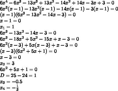 6x^4-6x^3-13x^3+13x^2-14x^2+14x-3x+3=0// 6x^3(x-1)-13x^2(x-1)-14x(x-1)-3(x-1)=0//(x-1)(6x^3-13x^2-14x-3)=0// x-1=0// x_1=1// 6x^3-13x^2-14x-3=0// 6x^3-18x^2+5x^2-15x+x-3=0// 6x^2(x-3)+5x(x-3)+x-3=0// (x-3)(6x^2+5x+1)=0// x-3=0// x_2=3// 6x^2+5x+1=0// D=25-24=1// x_3=-0.5// x_4=- /frac{1}{3}