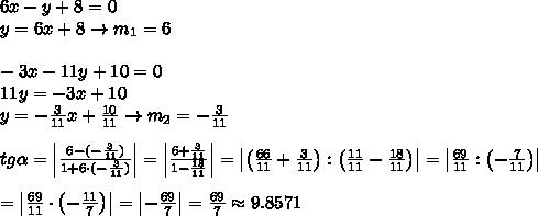 6x-y+8=0\\y=6x+8\to m_1=6\\\\-3x-11y+10=0\\11y=-3x+10\\y=-\frac{3}{11}x+\frac{10}{11}\to m_2=-\frac{3}{11}\\\\tg\alpha=\left|\frac{6-(-\frac{3}{11})}{1+6\cdot(-\frac{3}{11})}\right|=\left|\frac{6+\frac{3}{11}}{1-\frac{18}{11}}\right|=\left|\left(\frac{66}{11}+\frac{3}{11}\right):\left(\frac{11}{11}-\frac{18}{11}\right)\right|=\left|\frac{69}{11}:\left(-\frac{7}{11}\right)\right|\\\\=\left|\frac{69}{11}\cdot\left(-\frac{11}{7}\right)\right|=\left|-\frac{69}{7}\right|=\frac{69}{7}\approx9.8571