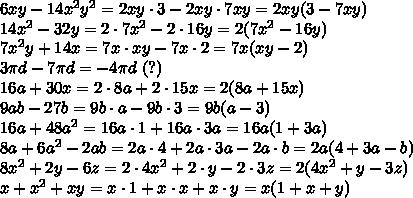 6xy-14x^2y^2=2xy\cdot3-2xy\cdot7xy=2xy(3-7xy)\\14x^2-32y=2\cdot7x^2-2\cdot16y=2(7x^2-16y)\\7x^2y+14x=7x\cdot xy-7x\cdot2=7x(xy-2)\\3\pi d-7\pi d=-4\pi d\ (?)\\16a+30x=2\cdot8a+2\cdot15x=2(8a+15x)\\9ab-27b=9b\cdot a-9b\cdot3=9b(a-3)\\16a+48a^2=16a\cdot1+16a\cdot3a=16a(1+3a)\\8a+6a^2-2ab=2a\cdot4+2a\cdot3a-2a\cdot b=2a(4+3a-b)\\8x^2+2y-6z=2\cdot4x^2+2\cdot y-2\cdot3z=2(4x^2+y-3z)\\x+x^2+xy=x\cdot1+x\cdot x+x\cdot y=x(1+x+y)