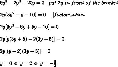 6y^3-2y^2-20y=0\ \ | put\ 2y\ in\ front\ of \ the\ bracket\\\\2y(3y^2-y-10)=0\ \ \ \ | factorization\\\\2y[3y^2-6y+5y-10]=0\\\\2y[y(3y+5)-2(3y+5)]=0\\\\2y[(y-2)(3y+5)]=0\\\\y=0\ or\ y=2\ or\ y=-\frac{5}{3}