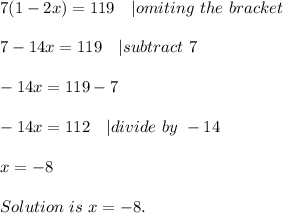 7(1-2x)=119\ \ \ | omiting\ the\ bracket\\7-14x=119\ \ \ | subtract\ 7\\-14x=119-7\\-14x=112\ \ \ |divide\ by\ -14\\x=-8\\Solution\ is\ x=-8.