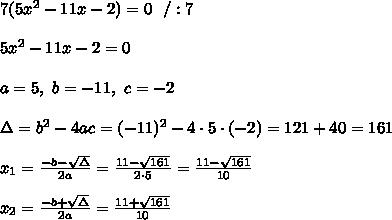7(5x^2-11x-2) = 0 \ \ /:7\\ \\5x^2-11x-2 =0 \\ \\a=5, \ b= -11 , \ c= -2 \\ \\ \Delta =b^2-4ac = (-11)^2 -4\cdot5\cdot (-2 ) = 121+40=161 \\ \\x_{1}=\frac{-b-\sqrt{\Delta} }{2a}=\frac{11-\sqrt{161}}{2\cdot 5 }= \frac{11-\sqrt{161}}{10}\\ \\x_{2}=\frac{-b+\sqrt{\Delta} }{2a}=\frac{11+\sqrt{161}}{10}