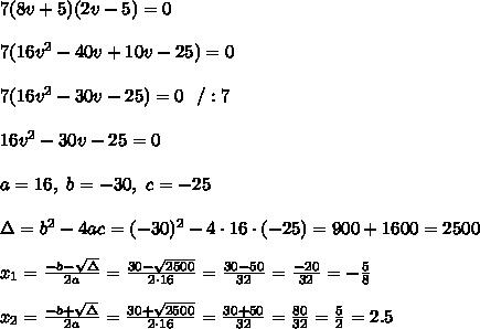 7(8v+5)(2v-5)=0 \\ \\7(16v^2-40v+10v-25)=0\\ \\7(16v^2-30v -25)=0 \ \ /:7\\ \\16v^2-30v -25=0 \\ \\a=16 , \ b= -30, \ c = -25\\ \\\Delta=b^2-4ac = (-30)^2-4\cdot16\cdot (-25)= 900+1600=2500 \\ \\x_{1}=\frac{-b-\sqrt{\Delta} }{2a}=\frac{30-\sqrt{2500}}{2\cdot 16 }=\frac{ 30-50}{32}=\frac{-20}{32}= -\frac{5}{8} \\ \\ x_{2}=\frac{-b+\sqrt{\Delta} }{2a}=\frac{30+\sqrt{2500}}{2\cdot 16 }=\frac{ 30+50}{32}=\frac{80}{32}=  \frac{5}{2}=2.5