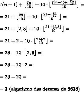 7(n-1) + \lfloor{\frac{7n}{10}}\rfloor-10\cdot\lfloor{\frac{7(n-1) + \lfloor{\frac{7n}{10}}\rfloor}{10}} \rfloor= \\\\ =21 + \lfloor{\frac{28}{10}}\rfloor-10\cdot\lfloor{\frac{21 + \lfloor{\frac{28}{10}}\rfloor}{10}}\rfloor= \\\\ =21 + \lfloor{2,8}\rfloor-10\cdot\lfloor\frac{{21 + \lfloor{2,8}\rfloor}}{10}}\rfloor= \\\\ =21 + 2 - 10\cdot\lfloor{\frac{21 + 2}{10}}\rfloor = \\\\ =23 - 10\cdot\lfloor{2,3}\rfloor = \\\\ =23 - 10\cdot2=\\\\ =23-20=\\\\ =3\text{ (algarismo das dezenas de 8638)}