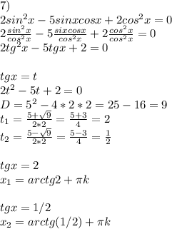 7)\\ 2 sin^2 x-5sinxcosx+2 cos^2 x=0\\ 2\frac{sin^2 x}{cos^2 x}-5\frac{sixcosx}{cos^2 x}+2\frac{cos^2 x}{cos^2 x}=0\\ 2tg^2 x - 5tgx + 2=0\\ \\ tgx=t\\ 2t^2 - 5t + 2=0\\ D= 5^2-4*2*2 =25-16 = 9\\ t_{1}=\frac{5+\sqrt{9}}{2*2} = \frac{5+3}{4} = 2\\ t_{2}=\frac{5-\sqrt{9}}{2*2} = \frac{5-3}{4} = \frac{1}{2}\\ \\ tgx=2\\ x_{1}=arctg2+\pi k\\ \\ tgx=1/2\\ x_{2}=arctg(1/2)+\pi k