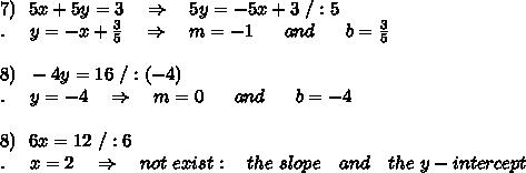 7)\ \ 5x+5y=3\ \ \ \Rightarrow\ \ \ 5y=-5x+3\ /:5\\.\ \ \ \ y= -x+ \frac{3}{5}\ \ \ \Rightarrow\ \ \ m=-1\ \ \ \ \ and\ \ \ \ \  b=\frac{3}{5}\\\\8)\ \ -4y=16\ /:(-4)\\.\ \ \ \ y= -4\ \ \ \Rightarrow\ \ \ m=0\ \ \ \ \ and\ \ \ \ \  b=-4\\\\8)\ \ 6x=12\ /:6\\.\ \ \ \ x=2\ \ \ \Rightarrow\ \ \ not\ exist:\ \ \ the\ slope\ \ \ and\ \ \ the\ y-intercept