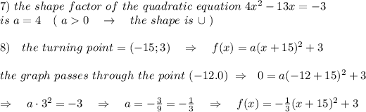 7)\ the\ shape\ factor\ of\ the\ quadratic\ equation\ 4x^2-13x = -3\\ is\ a=4\ \ \ (\ a>0\ \ \ \rightarrow\ \ \ the\ shape\ is\ \cup\ )\\\\8)\ \ \ the\ turning\ point=(-15;3)\ \ \ \Rightarrow\ \ \ f(x)=a(x+15)^2+3\\\\ the\ graph\ passes\ through\ the\ point\ (-12.0) \ \Rightarrow\ \ 0=a(-12+15)^2+3\\\\\Rightarrow\ \ \ a\cdot3^2=-3\ \ \ \Rightarrow\ \ \ a=- \frac{3}{9} =- \frac{1}{3} \ \ \ \Rightarrow\ \ \ f(x)=- \frac{1}{3}(x+15)^2+3