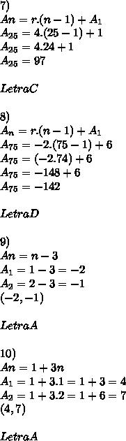 7) \\An = r.(n-1) + A_{1} \\ A_{25} = 4.(25 - 1) + 1 \\ A_{25} = 4.24 + 1 \\ A_{25} = 97\\\\ Letra C\\\\ 8) \\A_{n} = r.(n -1) + A_{1} \\ A_{75} = -2 . (75 - 1 ) + 6 \\ A_{75} = (-2 . 74) + 6 \\ A_{75} = -148 +6 \\ A_{75} = -142 \\ \\ LetraD\\\\9) \\ An = n-3 \\ A_{1} = 1 - 3  = -2 \\ A_{2} = 2 - 3 = -1 \\ (-2,-1) \\\\ Letra A \\\\ 10)\\ An = 1 + 3n\\ A_{1} = 1+3.1 = 1+3 = 4\\A_2 = 1+3.2 = 1+6 = 7\\ (4,7)\\\\Letra A