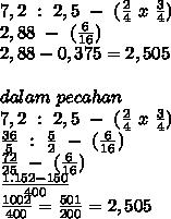 7,2 ~:~2,5~-~( \frac{2}{4}~x~ \frac{3}{4})  \\ 2,88~-~(  \frac{6}{16}) \\ 2,88-0,375=2,505  \\  \\ dalam~pecahan \\ 7,2 ~:~2,5~-~( \frac{2}{4}~x~ \frac{3}{4}) \\  \frac{36}{5}~:~ \frac{5}{2}~-~  (  \frac{6}{16}) \\  \frac{72}{25}~-~(  \frac{6}{16}) \\  \frac{1.152-150}{400}  \\  \frac{1002}{400} = \frac{501}{200}=2,505