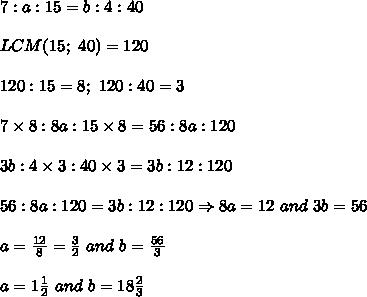 7:a:15=b:4:40\\\\LCM(15;\ 40)=120\\\\120:15=8;\ 120:40=3\\\\7\times8:8a:15\times8=56:8a:120\\\\3b:4\times3:40\times3=3b:12:120\\\\56:8a:120=3b:12:120\Rightarrow 8a=12\ and\ 3b=56\\\\a=\frac{12}{8}=\frac{3}{2}\ and\ b=\frac{56}{3}\\\\a=1\frac{1}{2}\ and\ b=18\frac{2}{3}