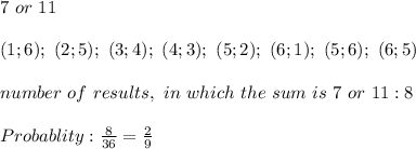 7\ or\ 11\\\\(1;6);\ (2;5);\ (3;4);\ (4;3);\ (5;2);\ (6;1);\ (5;6);\ (6;5)\\\\number\ of\ results,\ in\ which\ the\ sum\ is\ 7\ or\ 11:8\\\\Probablity:\frac{8}{36}=\frac{2}{9}