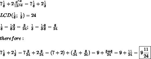 7\frac{1}{8}+2\frac{4^{/:3}}{12^{/:3}}=7\frac{1}{8}+2\frac{1}{3}\\\\LCD(\frac{1}{8};\ \frac{1}{3})=24\\\\\frac{1}{8}=\frac{1\cdot3}{8\cdot3}=\frac{3}{24};\ \frac{1}{3}=\frac{1\cdot8}{3\cdot8}=\frac{8}{24}\\\\therefore:\\\\7\frac{1}{8}+2\frac{1}{3}=7\frac{3}{24}+2\frac{8}{24}=(7+2)+(\frac{3}{24}+\frac{8}{24})=9+\frac{3+8}{24}=9+\frac{11}{24}=\boxed{9\frac{11}{24}}