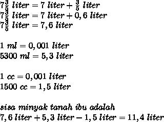 7\frac{3}{5}\ liter=7\ liter+ \frac{3}{5}\ liter\\7\frac{3}{5}\ liter=7\ liter+0,6\ liter\\7\frac{3}{5}\ liter=7,6\ liter\\\\1\ ml=0,001\ liter\\5300\ml=5,3\ liter\\\\1\ cc=0,001\ liter\\1500\ cc=1,5\ liter\\\\sisa\ minyak\ tanah\ ibu\ adalah\\7,6\ liter+5,3\ liter-1,5\ liter=11,4\ liter