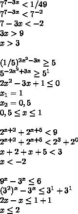 7^{7-3x} < 1/49 \\7^{7-3x} < 7^{-2} \\7-3x<-2\\3x>9\\x>3 \\ \\(1/5)^{2x^2-3x}\geq5\\5^{-2x^2+3x}\geq5^1\\2x^2-3x+1\leq0\\x_1=1\\x_2=0,5\\0,5 \leq x\leq 1\\ \\2^{x+2}+2^{x+5} <9\\2^{x+2}+2^{x+5} <2^3+2^0\\x+2+x+5<3\\x<-2 \\ \\9^x - 3^x \leq6\\(3^2)^x - 3^x \leq3^1+3^1\\2x-x\leq1+1\\x\leq2