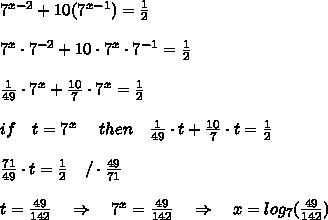 7^{x-2}+10(7^{x-1})= \frac{1}{2} \\ \\ 7^{x}\cdot7^{-2}+10\cdot7^{x}\cdot7^{-1}=\frac{1}{2}\\ \\   \frac{1}{49}\cdot 7^{x}+ \frac{10}{7} \cdot7^{x}=\frac{1}{2}\\ \\ if\ \ \ t=7^{x}\ \ \ \ then\ \ \  \frac{1}{49}\cdot t+\frac{10}{7}\cdot t=\frac{1}{2}\\ \\ \frac{71}{49}\cdot t= \frac{1}{2}  \ \ \ /\cdot \frac{49}{71} \\ \\ t=\frac{49}{142}\ \ \ \Rightarrow\ \ \ 7^x=\frac{49}{142}\ \ \ \Rightarrow\ \ \ x=log_7(\frac{49}{142})