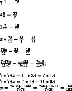 7 \frac{1}{11} = \frac{78}{11} \\  \\ 4 \frac{5}{7} = \frac{33}{7}  \\  \\ 1 \frac{7}{11} = \frac{18}{11}  \\  \\ x* \frac{78}{11}- \frac{33}{7}= \frac{18}{11} \\ \\    \frac{78x}{11}- \frac{33}{7}= \frac{18}{11}  \\  \\  \frac{7*78x}{11*7}- \frac{11*33}{7*11}= \frac{7*18}{11*7}; \\ \\ 7*78x-11*33=7*18 \\  7*78x=7*18+11*33 \\ x= \frac{7*18+11*33}{7*78} =  \frac{7*6+11*11}{7*26} = \frac{163}{182}