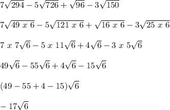 7 \sqrt{294}-5 \sqrt{726}+ \sqrt{96}-3 \sqrt{150}    \\  \\ 7 \sqrt{49~x~6}-5 \sqrt{121~x~6}+ \sqrt{16~x~6}-3 \sqrt{25~x~6} \\  \\ 7~x~7 \sqrt{6}-5~x~11 \sqrt{6}+4 \sqrt{6}-3~x~5 \sqrt{6}   \\  \\  49 \sqrt{6}-55 \sqrt{6}+4 \sqrt{6}-15 \sqrt{6} \\  \\ (49-55+4-15) \sqrt{6} \\  \\ -17 \sqrt{6}