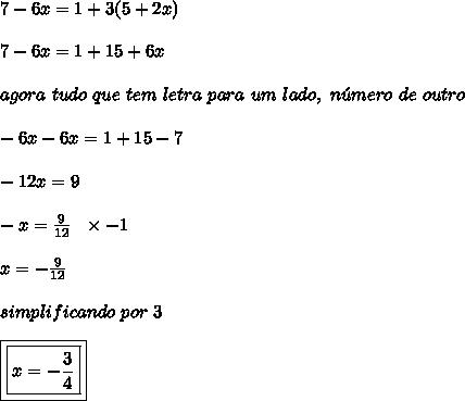 7 - 6x = 1 + 3(5 + 2x)\\\\7 - 6x = 1 + 15 + 6x\\\\agora \ tudo \ que \ tem \ letra \ para \ um \ lado, \ n\acute{u}mero \ de \ outro\\\\-6x-6x = 1+15-7\\\\-12x = 9\\\\-x = \frac{9}{12} \ \ \times -1\\\\x = -\frac{9}{12}\\\\simplificando \ por \ 3\\\\\boxed{\boxed{x = -\frac{3}{4}}}