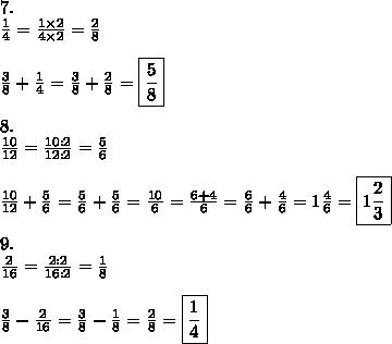 7.\\\frac{1}{4}=\frac{1\times2}{4\times2}=\frac{2}{8}\\\\\frac{3}{8}+\frac{1}{4}=\frac{3}{8}+\frac{2}{8}=\boxed{\frac{5}{8}}\\\\8.\\\frac{10}{12}=\frac{10:2}{12:2}=\frac{5}{6}\\\\\frac{10}{12}+\frac{5}{6}=\frac{5}{6}+\frac{5}{6}=\frac{10}{6}=\frac{6+4}{6}=\frac{6}{6}+\frac{4}{6}=1\frac{4}{6}=\boxed{1\frac{2}{3}}\\\\9.\\\frac{2}{16}=\frac{2:2}{16:2}=\frac{1}{8}\\\\\frac{3}{8}-\frac{2}{16}=\frac{3}{8}-\frac{1}{8}=\frac{2}{8}=\boxed{\frac{1}{4}}