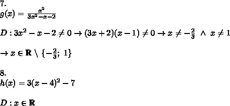 7.\\g(x)=\frac{x^2}{3x^2-x-2}\\\\D:3x^2-x-2\neq0\to (3x+2)(x-1)\neq0\to x\neq-\frac{2}{3}\ \wedge\ x\neq1\\\\\to x\in\mathbb{R}\ \backslash\ \{-\frac{2}{3};\ 1\}\\\\8.\\h(x)=3(x-4)^2-7\\\\D:x\in\mathbb{R}