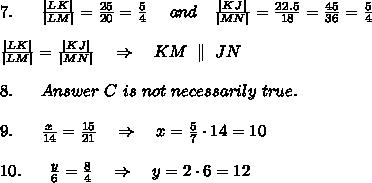 7.\ \ \ \ \  \frac{|LK|}{|LM|} =  \frac{25}{20} = \frac{5}{4}  \ \ \ \ and \ \ \  \frac{|KJ|}{|MN|} = \frac{22.5}{18} =  \frac{45}{36}= \frac{5}{4} \\\\ \frac{|LK|}{|LM|} =  \frac{|KJ|}{|MN|}\ \ \ \Rightarrow\ \ \ KM\ \parallel \ JN\\\\8.\ \ \ \ \ Answer\ C\ is\ not\ necessarily\ true.\\\\9.\ \ \ \ \  \frac{x}{14} = \frac{15}{21} \ \ \ \Rightarrow\ \ \ x=\frac{5}{7}\cdot14=10\\\\10.\ \ \ \ \  \frac{y}{6} = \frac{8}{4} \ \ \ \Rightarrow\ \ \ y=2\cdot6=12\\\\