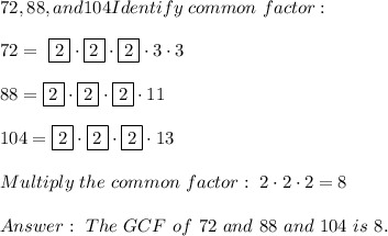 72, 88, and 104 Identify \ common \ factor : \\\\ 72= \ \boxed{2} \cdot \boxed{2} \cdot \boxed{2} \cdot 3 \cdot 3 \\\\88= \boxed{2} \cdot \boxed{2} \cdot \boxed{2} \cdot 11 \\\\104=\boxed{2} \cdot \boxed{2} \cdot \boxed{2} \cdot 13\\\\Multiply \ the \ common \ factor : \ 2 \cdot 2\cdot 2 =8 \\ \\ Answer: \ The \ GCF \ of \ 72 \ and \ 88 \ and \ 104 \ is \ 8 .
