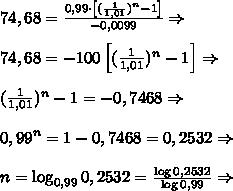 74,68=\frac{0,99\cdot\left[(\frac1{1,01})^n-1\right]}{-0,0099}\Rightarrow\\\\74,68=-100\left[(\frac1{1,01})^n-1\right]\Rightarrow\\\\(\frac1{1,01})^n-1=-0,7468\Rightarrow\\\\0,99^n=1-0,7468=0,2532\Rightarrow\\\\n=\log_{0,99}{0,2532}=\frac{\log0,2532}{\log0,99}\Rightarrow
