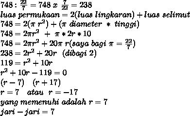 748: \frac{22}{7}=748~x~ \frac{7}{22}=238   \\ luas~permukaan=2(luas~lingkaran)+luas ~selimut \\ 748=2( \pi ~r^2)+( \pi~ diameter~*~tinggi) \\ 748=2 \pi r^2~+~ \pi *2r*10 \\ 748=2 \pi r^2+20 \pi ~r (saya~ bagi  ~\pi = \frac{22}{7} ) \\ 238=2r^2+20r~~(dibagi~2) \\ 119=r^2+10r \\ r^2+10r-119=0 \\ (r-7)~~~(r+17) \\ r=7~~~atau~~r=-17 \\ yang~ memenuhi ~adalah ~r=7 \\ jari-jari=7