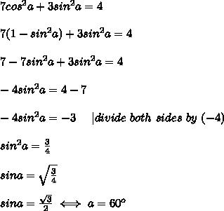 7cos^2a+3sin^2a=4\\\\7(1-sin^2a)+3sin^2a=4\\\\7-7sin^2a+3sin^2a=4\\\\-4sin^2a=4-7\\\\-4sin^2a=-3\ \ \ \ |divide\ both\ sides\ by\ (-4)\\\\sin^2a=\frac{3}{4}\\\\sina=\sqrt\frac{3}{4}\\\\sina=\frac{\sqrt3}{2}\iff a=60^o