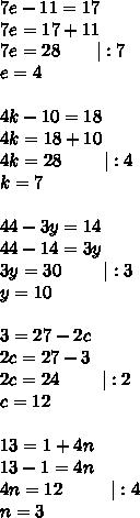 7e-11=17\\7e=17+11\\7e=28\ \ \ \ \ \ |:7\\e=4\\\\4k-10=18\\4k=18+10\\4k=28\ \ \ \ \ \ \ |:4\\k=7\\\\44-3y=14\\44-14=3y\\3y=30\ \ \ \ \ \ \ |:3\\y=10\\\\3=27-2c\\2c=27-3\\2c=24\ \ \ \ \ \ \ |:2\\c=12\\\\13=1+4n\\13-1=4n\\4n=12\ \ \ \ \ \ \ \ |:4\\n=3