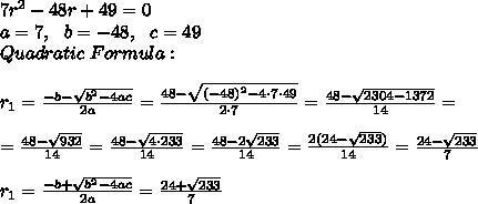 7r^2-48r +49 =0\\a=7, \ \ b=-48, \ \ c=49  \\ Quadratic  \ Formula : \\ \\r_{1}=\frac{-b-\sqrt{b^2-4ac}}{2a}=\frac{48-\sqrt{ (-48)^2-4 \cdot 7\cdot 49}}{2 \cdot 7}=\frac{48-\sqrt{ 2304- 1372}}{14}=\\\\=\frac{48-\sqrt{932}}{14}=\frac{48-\sqrt{4\cdot 233}}{14}=\frac{48-2\sqrt{233}}{14}=\frac{2(24- \sqrt{233})}{14}=\frac{ 24- \sqrt{233} }{7} \\\\r_{1}=\frac{-b+\sqrt{b^2-4ac}}{2a}=\frac{ 24+ \sqrt{233} }{7}