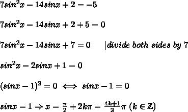 7sin^2x-14sinx+2=-5\\\\7sin^2x-14sinx+2+5=0\\\\7sin^2x-14sinx+7=0\ \ \ \ \ |divide\ both\ sides\ by\ 7\\\\sin^2x-2sinx+1=0\\\\(sinx-1)^2=0\iff sinx-1=0\\\\sinx=1\Rightarrow x=\frac{\pi}{2}+2k\pi=\frac{4k+1}{2}\pi\ (k\in\mathbb{Z})