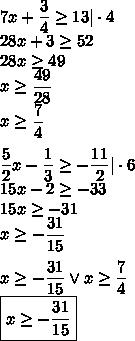 7x+\dfrac{3}{4}\geq13|\cdot4\28x+3\geq52\28x\geq49\x\geq\dfrac{49}{28}\x\geq\dfrac{7}{4}\\\dfrac{5}{2}x-\dfrac{1}{3}\geq-\dfrac{11}{2}|\cdot6\15x-2\geq-33\15x\geq-31\x\geq-\dfrac{31}{15}\\x\geq-\dfrac{31}{15} \vee x\geq\dfrac{7}{4}\\boxed{x\geq-\dfrac{31}{15}}