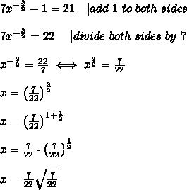 7x^{-\frac{3}{2}}-1=21\ \ \ |add\ 1\ to\ both\ sides\\7x^{-\frac{3}{2}}=22\ \ \ \ |divide\ both\ sides\ by\ 7\\x^{-\frac{3}{2}}=\frac{22}{7}\iff x^\frac{3}{2}=\frac{7}{22}\\x=\left(\frac{7}{22}\right)^\frac{3}{2}\\x=\left(\frac{7}{22}\right)^{1+\frac{1}{2}}\\x=\frac{7}{22}\cdot\left(\frac{7}{22}\right)^\frac{1}{2}\\x=\frac{7}{22}\sqrt{\frac{7}{22}}
