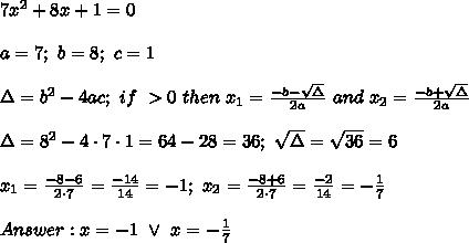7x^2+8x+1=0\\\\a=7;\ b=8;\ c=1\\\\\Delta=b^2-4ac;\ if\ \DElta > 0\ then\ x_1=\frac{-b-\sqrt\Delta}{2a}\ and\ x_2=\frac{-b+\sqrt\Delta}{2a}\\\\\Delta=8^2-4\cdot7\cdot1=64-28=36;\ \sqrt\Delta=\sqrt{36}=6\\\\x_1=\frac{-8-6}{2\cdot7}=\frac{-14}{14}=-1;\ x_2=\frac{-8+6}{2\cdot7}=\frac{-2}{14}=-\frac{1}{7}\\\\Answer:x=-1\ \vee\ x=-\frac{1}{7}
