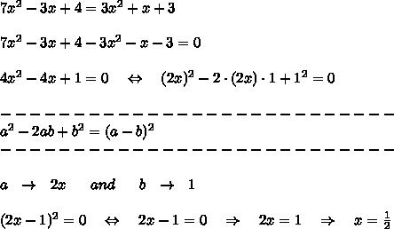 7x^2-3x+4=3x^2+x+3\\\\7x^2-3x+4-3x^2-x-3=0\\\\4x^2-4x+1=0\ \ \ \Leftrightarrow\ \ \ (2x)^2-2\cdot(2x)\cdot1+1^2=0\\\\---------------------------\\a^2-2ab+b^2=(a-b)^2\\---------------------------\\\\a\ \ \rightarrow\ \ 2x\ \ \ \ \ and\ \ \ \ \ b\ \ \rightarrow\ \ 1\\\\(2x-1)^2=0\ \ \ \Leftrightarrow\ \ \ 2x-1=0\ \ \ \Rightarrow\ \ \ 2x=1\ \ \ \Rightarrow\ \ \ x= \frac{1}{2}