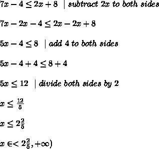 7x-4 \leq  2x + 8 \ \  |\ subtract\ 2x\ to\ both\ sides \\\\7x-2x  -4\leq 2x-2x+8 \\\\5x  -4\leq  8\ \  | \ add\ 4\ to\ both\ sides \\\\5x-4+4 \leq 8+4\\ \\5x\leq 12\ \ | \ divide \ both \ sides\  by\  2 \\ \\x\leq \frac{12}{5}  \\\\x\leq 2\frac{2}{5}  \\\\x \in<2\frac{2}{5},+\infty )
