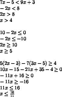 7x-5<9x+3\\-2x<8\\2x>8\\x>4\\\\10-2x \leq 0\\-2x \leq -10\\2x \geq 10\\x \geq 5\\\\5(2x-3)-7(3x-5) \geq 4\\10x-15-21x+35-4 \geq 0\\-11x+16 \geq 0\\-11x \geq -16\\11x \leq 16\\x \leq  \frac{16}{11}