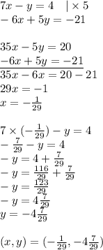 7x-y=4 \ \ \ |\times 5 \\-6x+5y=-21 \\ \\35x-5y=20 \\\underline{-6x+5y=-21} \\35x-6x=20-21 \\29x=-1 \\x=-\frac{1}{29} \\ \\7 \times (-\frac{1}{29})-y=4 \\-\frac{7}{29}-y=4 \\-y=4+\frac{7}{29} \\-y=\frac{116}{29}+\frac{7}{29} \\-y=\frac{123}{29} \\-y=4\frac{7}{29} \\y=-4\frac{7}{29} \\ \\(x,y)=(-\frac{1}{29}, -4\frac{7}{29})