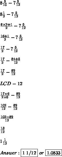 8 \frac{5}{10} -7 \frac{5}{12} \\ \\ 8 \frac{1}{2} -7 \frac{5}{12} \\ \\  \frac{8 \times 2 + 1}{2} - 7 \frac{5}{12} \\ \\  \frac{16+1}{2} - 7 \frac{5}{12} \\ \\  \frac{17}{2} -  7\frac{5}{12} \\ \\  \frac{17}{2} -  \frac{84+5}{12} \\ \\  \frac{17}{2} -  \frac{89}{12} \\ \\ LCD = 12 \\ \\  \frac{17 \times 6}{2 \times 6} -  \frac{89}{12} \\ \\  \frac{102}{12} -  \frac{89}{12} \\ \\  \frac{102-89}{12} \\ \\  \frac{13}{12} \\ \\  1\frac{1}{12} \\ \\ Answer: \fbox {1 1/12} \ or \ \fbox {1.0833}