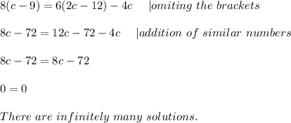 8(c-9)=6(2c-12)-4c\ \ \ \ | omiting\ the\ brackets\\8c-72=12c-72-4c\ \ \ \ | addition\ of\ similar\ numbers\\8c-72=8c-72\\0=0\\There\ are\ infinitely\ many\ solutions.