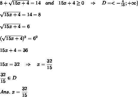 8+ \sqrt{15x+4} =14\ \ \ and\ \ \ 15x+4 \geq 0\ \ \ \Rightarrow\ \ \ D=<- \frac{4}{15} ;+\infty)\\\\\sqrt{15x+4}=14-8\\\\\sqrt{15x+4}=6\\\\(\sqrt{15x+4})^2=6^2\\\\15x+4=36\\\\15x=32\ \ \ \Rightarrow\ \ \ x= \frac{\big{32}}{\big{15}} \\\\\frac{\big{32}}{\big{15}}\in D\\\\Ans.\ x=\frac{\big{32}}{\big{15}}
