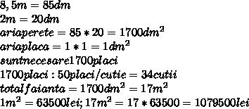 8,5m=85dm \\ 2m=20dm \\ ariaperete=85*20=1700 dm^{2}  \\ ariaplaca=1*1=1dm^{2} \\ suntnecesare1700placi \\1700placi:50placi/cutie=34cutii \\ totalfaianta=1700 dm^{2}=17m^{2} \\ 1 m^{2} =63500lei;17m^{2} =17*63500=1079500lei \\