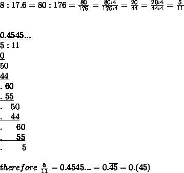 8:17.6=80:176=\frac{80}{176}=\frac{80:4}{176:4}=\frac{20}{44}=\frac{20:4}{44:4}=\frac{5}{11}\\\\\\\underline{0.4545...}\\5:11\\\underline0\\50\\\underline{44}\\.\ 60\\\underline{.\ 55}\\.\ \ \ 50\\\underline{.\ \ \ 44}\\.\ \ \ \ \ 60\\\underline{.\ \ \ \ \ 55}\\.\ \ \ \ \ \ \ 5\\\\therefore\ \frac{5}{11}=0.4545...=0.\overline{45}=0.(45)